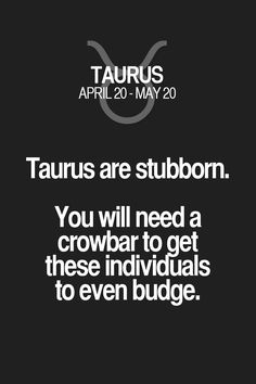 Taurus are stubborn. You will need a crowbar to get these individUals to even budge. Taurus | Taurus Quotes | Taurus Zodiac Signs