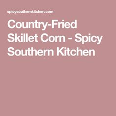 Country-Fried Skillet Corn - Spicy Southern Kitchen