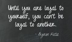Until you are loyal to yourself, you can't be loyal to another. Byron Katie This quote courtesy of @Pinstamatic (http://pinstamatic.com)