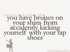 you have bruises on your shins from accidentally kicking yourself with your tap shoes