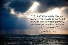 """""""We shall steer safely through every storm so long as our heart is right, our intention fervent, our courage steadfast, and our trust fixed on God."""" ~ St. Francis de Sales"""