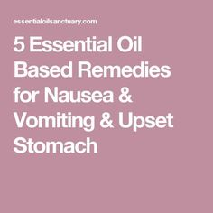 5 Essential Oil Based Remedies for Nausea & Vomiting & Upset Stomach