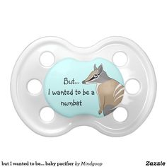 but I wanted to be... baby pacifier