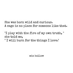 """""""She was born wild and curious. A cage is no place for someone like that. I play with the fire of my own truth, I will burn for the things I love"""" ~Mia Hollow"""