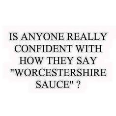 Oh, you mean Worshirechestershire sauce? No.