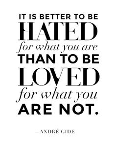 It is better to be hated for what you are than to be loved for what you are not. —André Gide