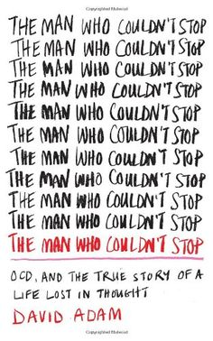 The Man Who Couldn't Stop: OCD and the True Story of a Life Lost in Thought by David Adam