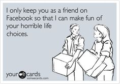 Funny Friendship Ecard: I only keep you as a friend on Facebook so that I can make fun of your horrible life choices.
