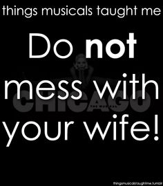 Things Musicals Taught Me:  CHICAGO    Do NOT mess with your wife!