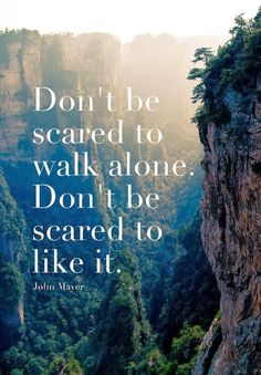 """Don't be scared to walk alone. Don't be scared to like it."" I understand this idea in a sense, as I appreciate the freedom to be my own, individual self. However, life would being truly dull and hopeless without people to share it with."