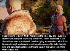CONFESSION: I was listening to Savin' Me by Nickelback the other day, and I suddenly realised that the lyrics (especially the chorus) can fit both sides of the Solavellan romance pretty well. Lavellan trying to understand what Solas is going through,...