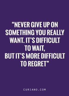 Don't give up. Just wait and be patience before u regret it. #quotes #curiano