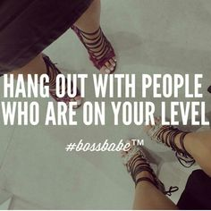 Hang out with people who are on your level