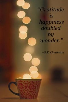 Gratitude is happiness doubled by wonder. — G.K. Chesterton