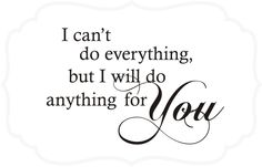 I can't do everything but I will do anything for you....   Wall Decal
