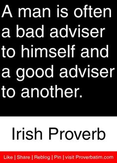 A man is often a bad adviser to himself and a good adviser to another. - Irish Proverb #proverbs #quotes