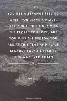 """You get a strange feeling when you leave a place. Like you'll not only miss the people you love, but you miss the person you are at this time and place because you'll never be this way ever again."" — Azar Nafasi"