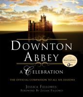 Downton Abbey, a celebration : the official companion to all six seasons / by Jessica Fellowes