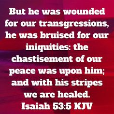 Isaiah But he was wounded for our transgressions, he was bruised for our iniquities: the chastisement of our peace was upon him; and with his stripes we are healed. Bible Verses Kjv, Inspirational Bible Quotes, Favorite Bible Verses, Prayer Quotes, Bible Verses Quotes, Faith Quotes, Bible Study Notebook, Get Closer To God, 233