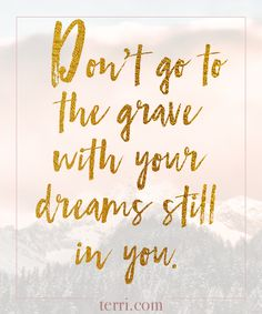 Don't go to the grave with your dreams still in you.