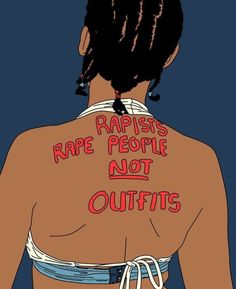 "represents the objective that some women provoke rapists by the outfits they are wearing, above anything else-leaving the women often in the position of being blamed-this notion that if a women is wearing a more revealing outfit, then she is at fault if she is raped. This image rejects this by saying, ""rapists rape people NOT outfits"" -meaning that a women could be wearing the most conservative outfit, & still be raped-emphasizes is that women are never at fault 4 being sexually assaulted…"