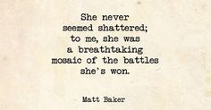 she never seemed shattered; to me, she was a breathtaking mosaic of the battles she's won.