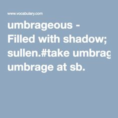 umbrageous - Filled with shadow; sullen.#take umbrage at sb.