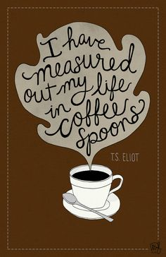 """I have measured out my life in coffee spoons."" - T.S. Eliot"