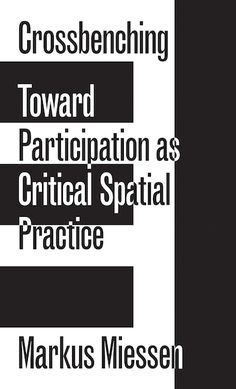 Markus Miessen Crossbenching Toward Participation as Critical Spatial Practice. Markus Miessen