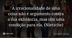 A irracionalidade de uma coisa não é argumento contra a sua existência, mas sim uma condição para ela. (Nietzche) — Criminal Minds