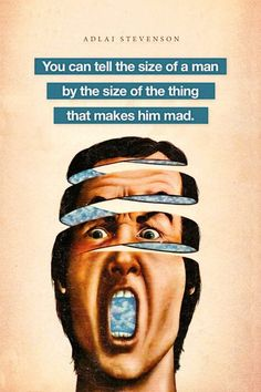 You can tell the size of a man by the size  of the thing that makes him mad.