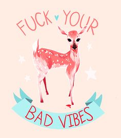 Fuck your bad vibes.