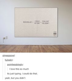 Modern art I could do that Yea but you didn't