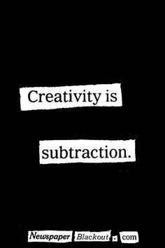 """Creativity is subtraction"" by Austin Kleon: ""One, getting really good at creative work requires a lot of time and attention, and that means cutting a lot of fluff out of your life so that you have that extra time and attention. And two, creativity in our work is often a matter of what we choose to leave out, rather than leave in—what is unspoken vs. spoken, what isn't shown vs. what is, etc."""