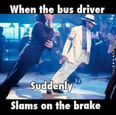 When the bus driver suddenly slams on the break