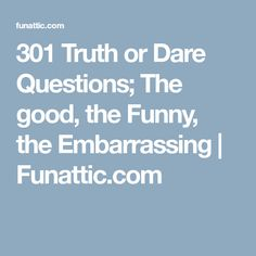 good truth or dare questions that are all shades of awesome th  301 truth or dare questions the good the funny the embarrassing
