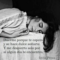 Dormir solo para encontrarte en sueños, y luego despertar sin recordar lo que soñé para que siga siendo una sorpresa cuando te vuelva a ver