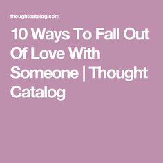 10 Ways To Fall Out Of Love With Someone | Thought Catalog
