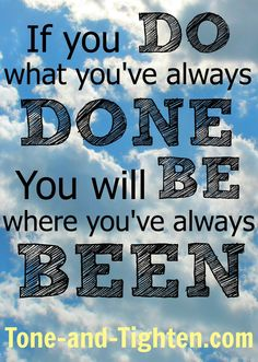 If you do what you've always done, you will be where you've always been- Monday Motivation from Tone-and-Tighten.com #motivation #fitness