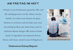 Urlaub ist eine Performance geworden. Wir sind alle ständig gestresst, von der Arbeit, von der Familie, wir sehnen uns danach, die graue Realität zu verlassen, und am Ende muss man den Erfolg der Reise mit tollen Fotos und einheitlicher Bräune belegen. Wer keinen Urlaub macht, ist irgendwie eine komische Person. Reisen steht heute ziemlich unter Erfolgsdruck.  (via Facebook - Süddeutsche Zeitung Magazin)  #zitat #zitate #spruch #sprüche #worte #wahreworte #schöneworte