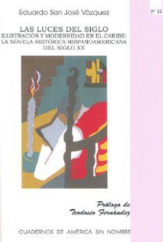 Las luces del siglo : ilustración y modernidad en el Caribe : la novela histórica hispanoamericana del siglo XX / Eduardo San José Vázquez