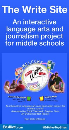 An interactive language arts and journalism project for middle schools | A multimedia language arts curriculum that makes the process of telling a story fun. Students take on the role of journalists—generating leads, gathering facts, and writing stories—using the tools and techniques of real-life journalists. The Write Site is specially designed for middle school students. The Write Site's instructional activities will improve students' skills while helping teac #Writ