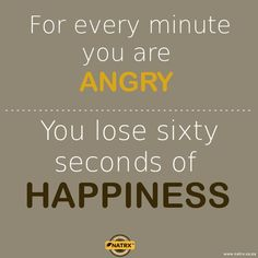 For every minute you are ANGRY, you lose 60 seconds of HAPPINESS!