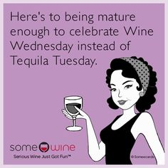 Free, SomeWine Ecard: Here's to being mature enough to celebrate wine Wednesday instead of Tequila Tuesday.