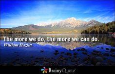 The more we do, the more we can do. - William Hazlitt #motivation