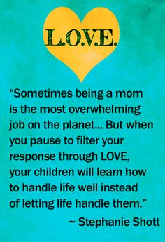 HOW TO HANDLE BEING A MOM WHEN LIFE IS HARD AND HORMONES RAGE... Filter your response through L.O.V.E.