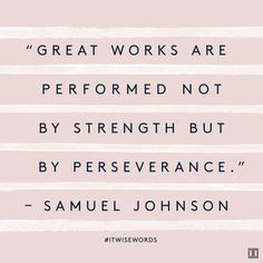 """""""Great works are performed not by strength but by perseverance."""" — Samuel Johnson"""