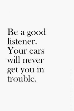 Be a good listener. Your ears will never get you into trouble.    repinned by: www.liberatingdivineconsciousness.com