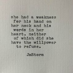 """""""She had a weakness for his hands on her neck and his words in her heart, neither of which did she have the willpower to refuse. Poetry Quotes, Words Quotes, Wise Words, Sayings, Qoutes, Soul Quotes, Sarcastic Quotes, Jm Storm Quotes, R M Drake"""