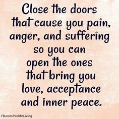 Close the doors that cause you pain, anger,  and suffering so you can open the ones that bring you love, acceptance and inner peace.